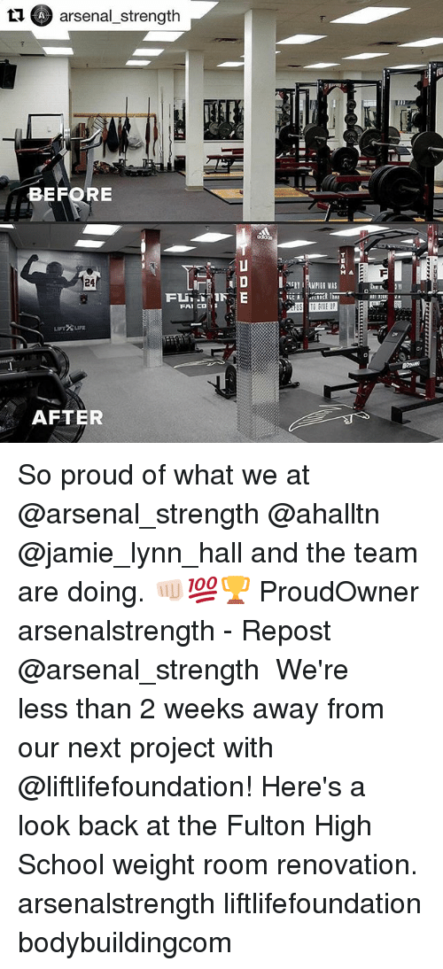 Arsenal, Memes, and School: n (SA arsenal strength  BEFORE  24  FAI CD  AFTER So proud of what we at @arsenal_strength @ahalltn @jamie_lynn_hall and the team are doing. 👊🏻💯🏆 ProudOwner arsenalstrength - Repost @arsenal_strength ・・・ We're less than 2 weeks away from our next project with @liftlifefoundation! Here's a look back at the Fulton High School weight room renovation. arsenalstrength liftlifefoundation bodybuildingcom