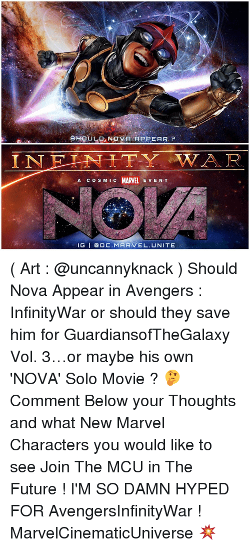 marvel characters: N  SHOULD NOVA APPEAR.  A c o s M c MARVEL E V E N T  IG I Q DC. MARVEL. UNITE ( Art : @uncannyknack ) Should Nova Appear in Avengers : InfinityWar or should they save him for GuardiansofTheGalaxy Vol. 3…or maybe his own 'NOVA' Solo Movie ? 🤔 Comment Below your Thoughts and what New Marvel Characters you would like to see Join The MCU in The Future ! I'M SO DAMN HYPED FOR AvengersInfinityWar ! MarvelCinematicUniverse 💥