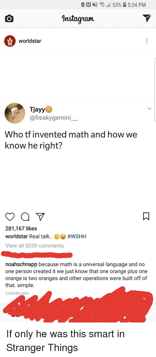 Instagram, Worldstar, and Wshh: N  tall 53%  5:34 PM  Instagram  worldstar  Tjayy  @freakygemini  Who tf invented math and how we  know he right?  281,167 likes  worldstar Real talk. #WSHH  View all 5039 comments  noahschnapp because math is a universal language and no  one person created it we just know that one orange plus one  orange is two oranges and other operations were built off of  that. simple.  3 HOURS AGO