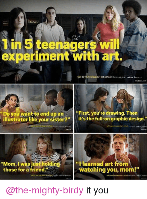 """illustrator: n teenagers wi  experiment with art.  k to your kids about art school: COLLiGE f  Creative STUDIES  Do you want to end up anFirst, you're drawing. Then  illustrator like your sister?"""" it's the full-on graphic design.""""  """"Mom, I was just holding """"Hearned art from  those for a friend""""  watching you, mom! <p><a class=""""tumblelog"""" href=""""https://tmblr.co/mqJeMrC1zUWwi8Nf-Fyv_4g"""">@the-mighty-birdy</a> it you</p>"""