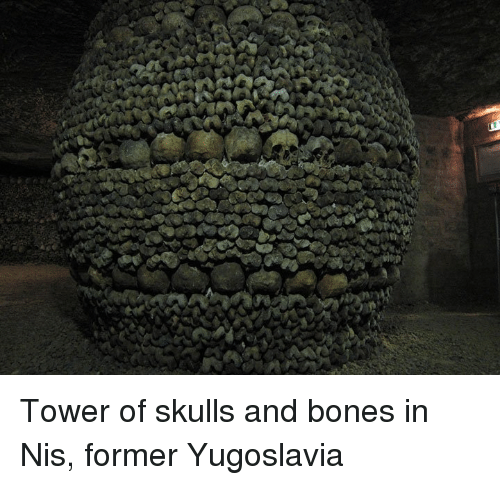 Bones, Dank, and Skull: n Tower of skulls and bones in Nis, former Yugoslavia