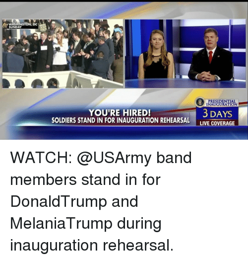 Memes, Soldiers, and 🤖: N W  GTON, DC  SUNDAY  YOU'RE HIRED!  SOLDIERS STAND IN FOR INAUGURATION REHEARSAL  PRESIDENT  INAUGURATION  3 DAYS  LIVE COVERAGE WATCH: @USArmy band members stand in for DonaldTrump and MelaniaTrump during inauguration rehearsal.
