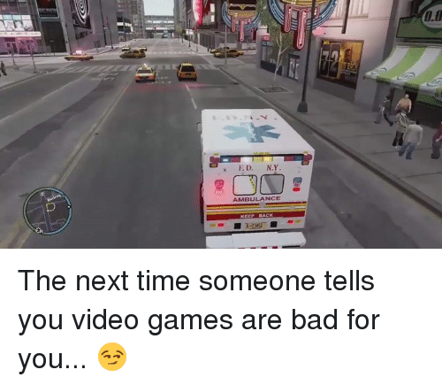 Bad, Memes, and Video Games: N.Y  E D.  AMBULANCE  KEEN HACK The next time someone tells you video games are bad for you... 😏