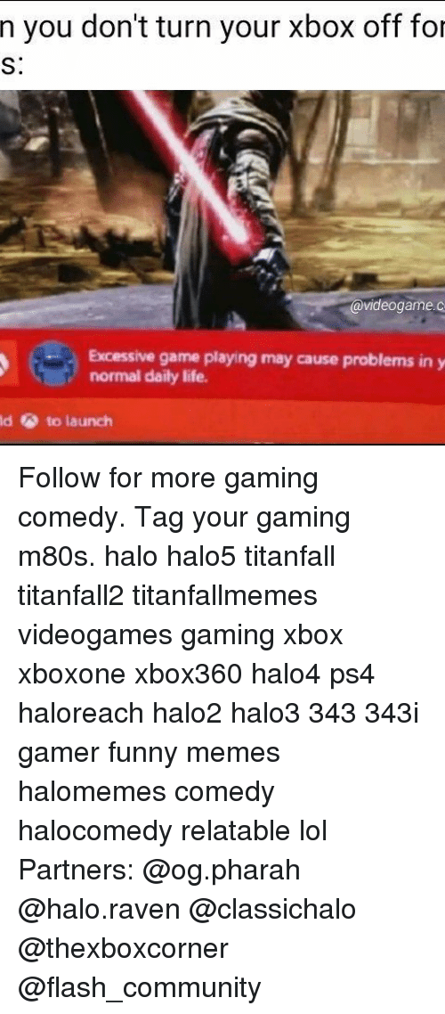 ravenous: n you don't turn your Xbox off for  videogame  Excessive game playing may cause problems in y  normal daily life.  ld to launch Follow for more gaming comedy. Tag your gaming m80s. halo halo5 titanfall titanfall2 titanfallmemes videogames gaming xbox xboxone xbox360 halo4 ps4 haloreach halo2 halo3 343 343i gamer funny memes halomemes comedy halocomedy relatable lol Partners: @og.pharah @halo.raven @classichalo @thexboxcorner @flash_community