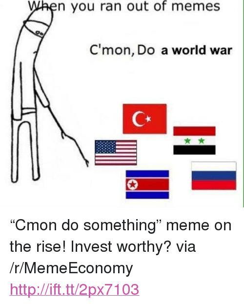 """Cmon Do Something: n you ran out of memes  C'mon, Do a world war <p>&ldquo;Cmon do something&rdquo; meme on the rise! Invest worthy? via /r/MemeEconomy <a href=""""http://ift.tt/2px7103"""">http://ift.tt/2px7103</a></p>"""