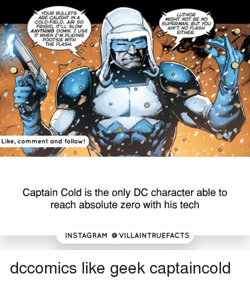 dc characters: N YOUR BULLETS  A  LUTHOR  ARE CAUGHT IN A  MIGHT NOT BE NO  SUPERMAN BUT YOU  FRIGID  IT LL SLOW  AINT NO FLASH  EITHER.  IT WHEN I'M PLAMNG  FOOTSIE WITH  THE FLASH.  Like, comment and follow!  Captain Cold is the only DC character able to  reach absolute zero with his tech  IN STAG RAM O VILLAINTRUEFACTS dccomics like geek captaincold