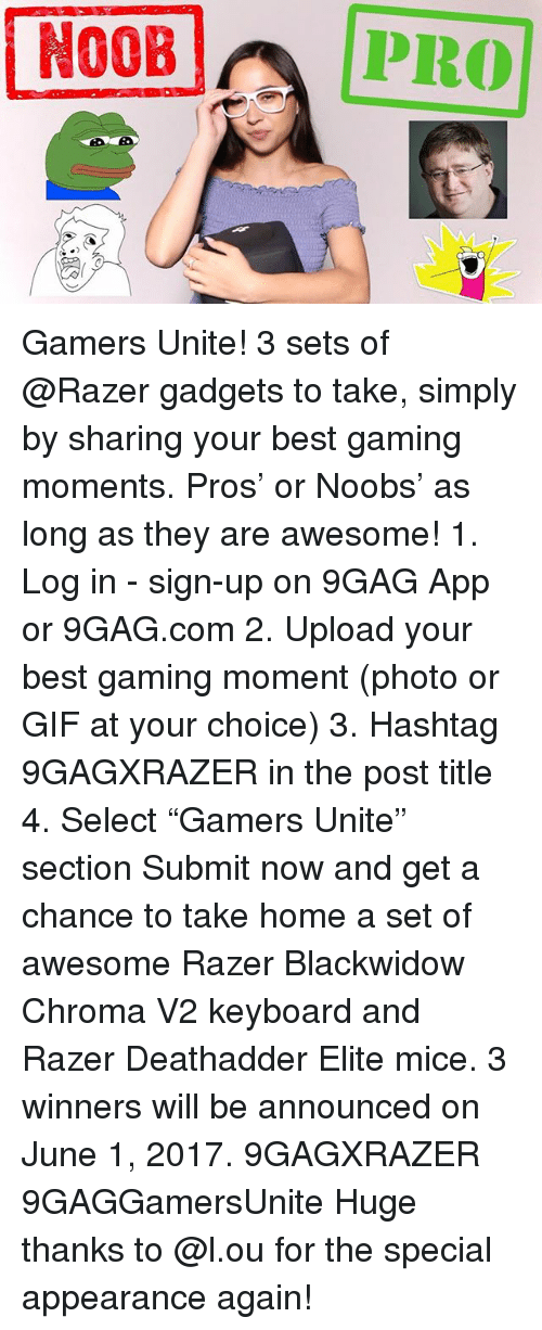 "the specials: N00B  PRO Gamers Unite! 3 sets of @Razer gadgets to take, simply by sharing your best gaming moments. Pros' or Noobs' as long as they are awesome! 1. Log in - sign-up on 9GAG App or 9GAG.com 2. Upload your best gaming moment (photo or GIF at your choice) 3. Hashtag 9GAGXRAZER in the post title 4. Select ""Gamers Unite"" section Submit now and get a chance to take home a set of awesome Razer Blackwidow Chroma V2 keyboard and Razer Deathadder Elite mice. 3 winners will be announced on June 1, 2017. 9GAGXRAZER 9GAGGamersUnite Huge thanks to @l.ou for the special appearance again!"