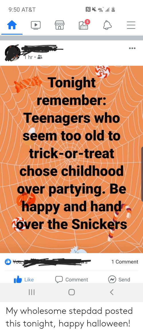 Stepdad: N4  9:50 AT&T  T hr  Tonight  remember:  Teenagers who  seem too old to  trick-or-treat  chose childhood  over partying. Be  happy and hand  Tover the Snickers  You,  1 Comment  Send  Like  Comment My wholesome stepdad posted this tonight, happy halloween!