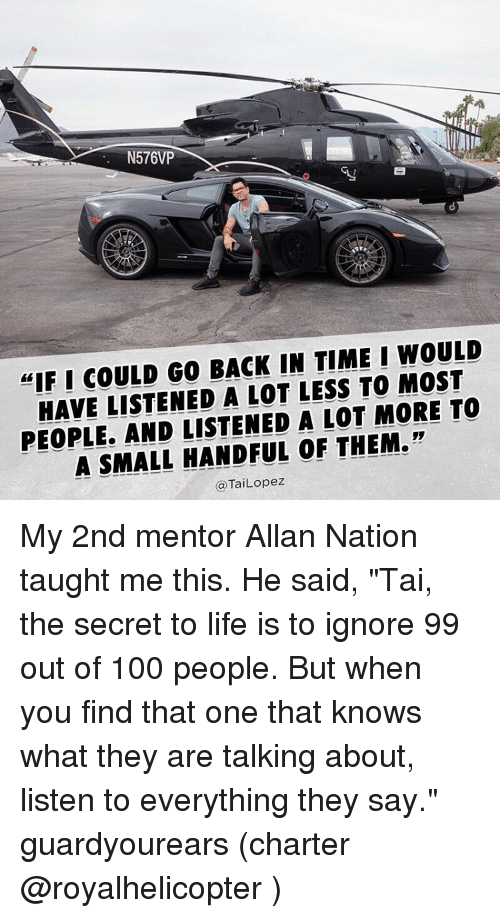 """Small Hands: N576VP  """"IF I COULD GO BACK IN TIME I WOULD  HAVE LISTENED A LOT LESS TO MOST  PEOPLE, AND LISTENED A LOT MORE TO  A SMALL HANDFUL OF THEM.""""  @TaiLopez My 2nd mentor Allan Nation taught me this. He said, """"Tai, the secret to life is to ignore 99 out of 100 people. But when you find that one that knows what they are talking about, listen to everything they say."""" guardyourears (charter @royalhelicopter )"""