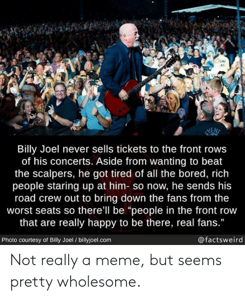"""Scalpers: N7  as  NEN  Billy Joel never sells tickets to the front rows  of his concerts. Aside from wanting to beat  the scalpers, he got tired of all the bored, rich  people staring up at him- so now, he sends his  road crew out to bring down the fans from the  worst seats so there'll be """"people in the front row  that are really happy to be there, real fans.""""  Photo courtesy of Billy Joel / billyjoel.com  @factsweird Not really a meme, but seems pretty wholesome."""