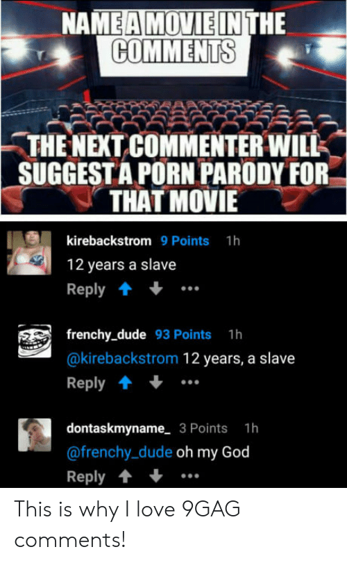 frenchy: NA  HE  COMMENTS  -THE NEXT COMMENTER WILK  SUGGESTA PORN PARODY FOR  THAT MOVIE  kirebackstrom 9 Points 1h  12 years a slave  Reply  frenchy_dude 93 Points 1h  @kirebackstrom 12 years, a slave  Reply  dontaskmyname 3 Points 1h  @frenchy_dude oh my God  Reply This is why I love 9GAG comments!