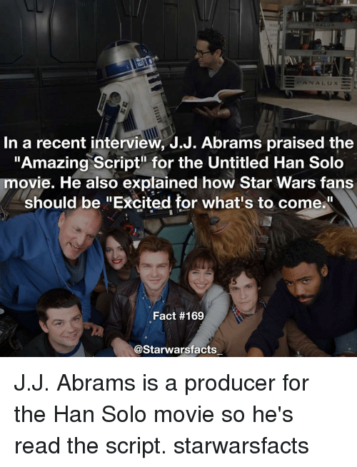 """Producive: NA LUX  In a recent interview, J.J. Abrams praised the  """"Amazing Script for the Untitled Han Solo  movie. He also explained how Star Wars fans  should be """"Excited for what's to come.  Fact #169  @Starwarsfacts J.J. Abrams is a producer for the Han Solo movie so he's read the script. starwarsfacts"""