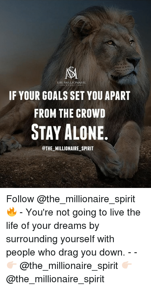 Living The Life: NA  MILLIONAIRE  SPIRI  IF YOUR GOALS SET YOU APART  FROM THE CROWD  OTAY ALONE  @THE MILLIONAIRE SPIRIT Follow @the_millionaire_spirit 🔥 - You're not going to live the life of your dreams by surrounding yourself with people who drag you down. - - 👉🏻 @the_millionaire_spirit 👉🏻 @the_millionaire_spirit