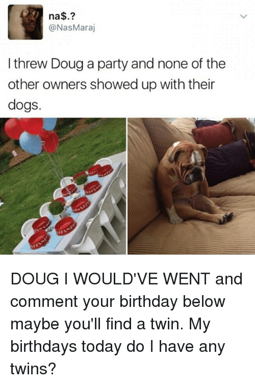 Birthday, Dogs, and Doug: na  Nas Maraj  I threw Doug a party and none of the  other owners showed up with their  dogs. DOUG I WOULD'VE WENT and comment your birthday below maybe you'll find a twin. My birthdays today do I have any twins?