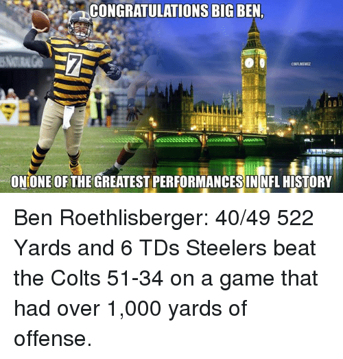 Steelers: na ONS BIG  ONIONE OF THE GREATEST PERFORMANCES IN FL HISTORY Ben Roethlisberger: 40/49 522 Yards and 6 TDs Steelers beat the Colts 51-34 on a game that had over 1,000 yards of offense.