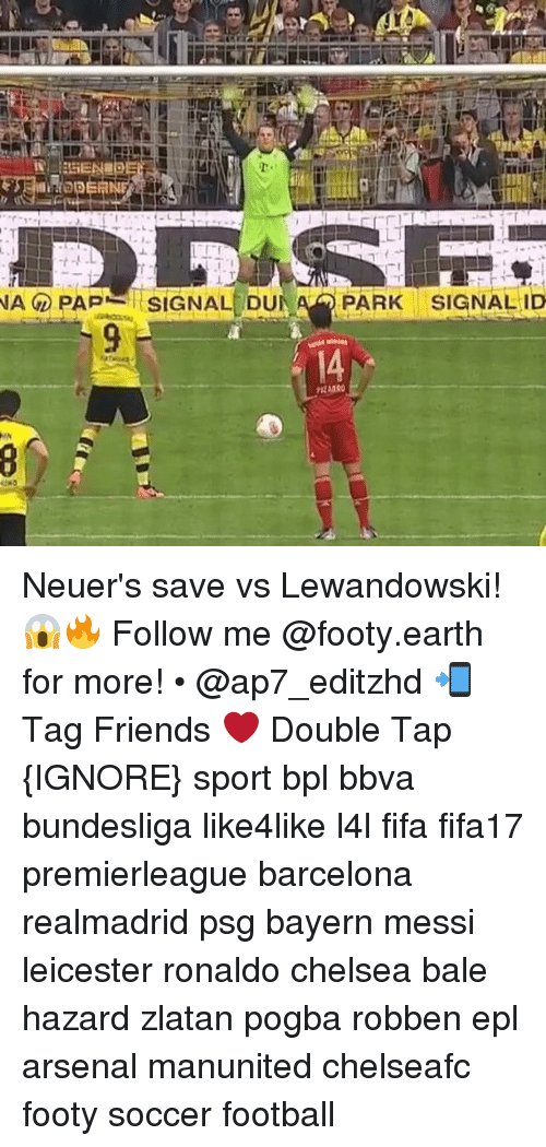 Arsenal, Barcelona, and Chelsea: NA PAPA. SIGNAL DU  Am PARK SIGNAL ID Neuer's save vs Lewandowski! 😱🔥 Follow me @footy.earth for more! • @ap7_editzhd 📲 Tag Friends ❤️ Double Tap {IGNORE} sport bpl bbva bundesliga like4like l4l fifa fifa17 premierleague barcelona realmadrid psg bayern messi leicester ronaldo chelsea bale hazard zlatan pogba robben epl arsenal manunited chelseafc footy soccer football
