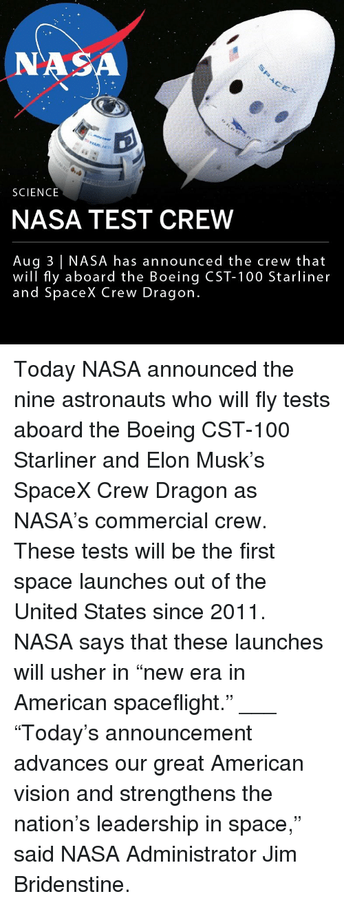 "Anaconda, Memes, and Nasa: NA  SCIENCE  NASA TEST CREW  Aug 3 NASA has announced the crew that  will fly aboard the Boeing CST-100 Starliner  and SpaceX Crew Dragon Today NASA announced the nine astronauts who will fly tests aboard the Boeing CST-100 Starliner and Elon Musk's SpaceX Crew Dragon as NASA's commercial crew. These tests will be the first space launches out of the United States since 2011. NASA says that these launches will usher in ""new era in American spaceflight."" ___ ""Today's announcement advances our great American vision and strengthens the nation's leadership in space,"" said NASA Administrator Jim Bridenstine."