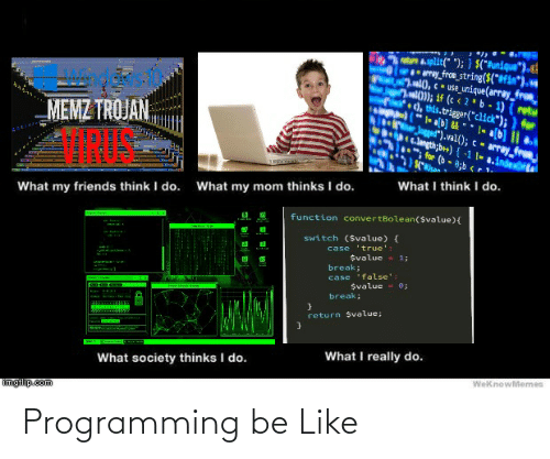 """What My Mom Thinks I Do: na.split("""" """"); } $(""""#unique"""").ct  my froe_string($(*#fin*),va  7.m0, c - use_unique (array_from  ni); if (c « 2* b - 1) (retu  d, this.trigger(""""click""""); ) for  MEMZ TROJAN  Jogged"""").val(); c- array from  t.langth;b++)-1 !- a.inde  for (b-  8;b r1-  What I think I do.  What my mom thinks I do.  What my friends think I do.  function convertBolean($value){  switch ($value) {  case 'true':  Svalue 1;  break;  case 'false':  e;  Svalue  break;  return Svalue;  What I really do.  What society thinks I do.  WeknowMemes  imgflip.com  uн-1 Programming be Like"""