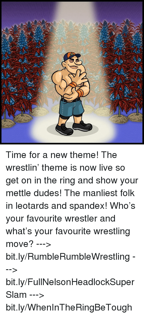 leotard: NA Time for a new theme! The wrestlin' theme is now live so get on in the ring and show your mettle dudes! The manliest folk in leotards and spandex!   Who's your favourite wrestler and what's your favourite wrestling move?   ---> bit.ly/RumbleRumbleWrestling ---> bit.ly/FullNelsonHeadlockSuperSlam ---> bit.ly/WhenInTheRingBeTough