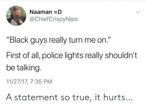 """Black Guys: NaamanD  @ChiefCrispyNips  """"Black guys really turn me on.""""  First of all, police lights really shouldn't  be talking.  11/27/17, 7:35 PM A statement so true, it hurts…"""