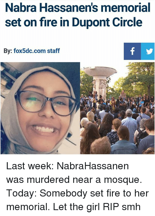 Fire, Memes, and Smh: Nabra Hassanens memorial  set on fire in Dupont Circle  By: fox 5dc.com staff Last week: NabraHassanen was murdered near a mosque. Today: Somebody set fire to her memorial. Let the girl RIP smh