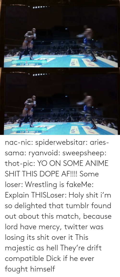 dope: nac-nic:  spiderwebsitar: aries-sama:  ryanvoid:  sweepsheep:  thot-pic:  YO ON SOME ANIME SHIT THIS DOPE AF!!!!  Some loser: Wrestling is fakeMe: Explain THISLoser: Holy shit   i'm so delighted that tumblr found out about this match, because lord have mercy, twitter was losing its shit over it   This majestic as hell    They're drift compatible     Dick if he ever fought himself