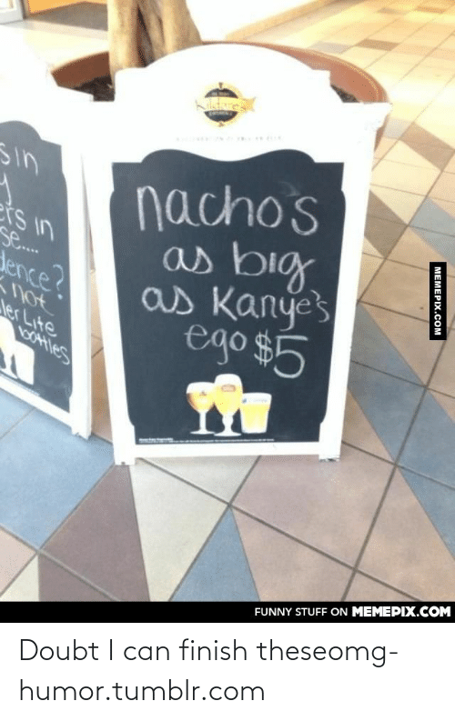Doubt: nacho's  as big  as Kanyes  ego $5  Sin  ers in  se...  dence?  yot  ler Lite  Saotes  FUNNY STUFF ON MEMEPIX.COM  MEMEPIX.COM Doubt I can finish theseomg-humor.tumblr.com