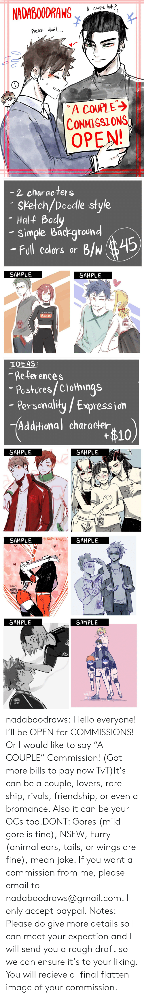 "Recieve: NADABOODRAW  A couple huh?  Please dont,  A COUPLE  CONMISSIONS  OPEN   2 characters  sketch/Doodle style  Half Body  simple Background  -Full cdlors or B/w 45  SAMPLE  SAMPLE  IM HERE FOR THE  BOOS  22013  22018   IDEAS  -References  Postures/Clothings  - Persenalily/ Expression  Personaliły /  -Additional character  #10  SAMPLE  SAMPLE   HEADLESS LOVERS  SAMPLE  SAMPLE  lnktber叫  3109  NADAB  DRAMS  SAMPLE  SAMPLE  0N5 nadaboodraws:  Hello everyone! I'll be OPEN for COMMISSIONS! Or I would like to say ""A COUPLE"" Commission! (Got more bills to pay now TvT)It's can be a couple, lovers, rare ship, rivals, friendship, or even a bromance. Also it can be your OCs too.DONT: Gores (mild gore is fine), NSFW, Furry (animal ears, tails, or wings are fine), mean joke. If you want a commission from me, please email to nadaboodraws@gmail.com. I only accept paypal. Notes: Please do give more details so I can meet your expection and I will send you a rough draft so we can ensure it's to your liking. You will recieve a  final flatten image of your commission."