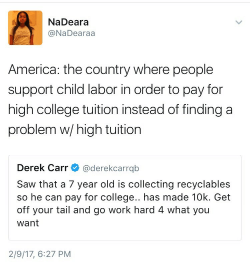 derek carr: NaDeara  @NaDearaa  America: the country where people  support child labor in order to pay for  high college tuition instead of finding a  problem w/high tuition  Derek Carr@derekcarrqb  Saw that a 7 year old is collecting recyclables  so he can pay for college.. has made 10k. Get  off your tail and go work hard 4 what you  want  2/9/17, 6:27 PM