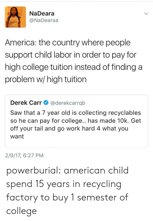 derek carr: NaDeara  @NaDearaa  America: the country where people  support child labor in order to pay for  high college tuition instead of finding a  problem w/high tuition  Derek Carr@derekcarrqb  Saw that a 7 year old is collecting recyclables  so he can pay for college.. has made 10k. Get  off your tail and go work hard 4 what you  want  2/9/17, 6:27 PM powerburial:  american child spend 15 years in recycling factory to buy 1 semester of college