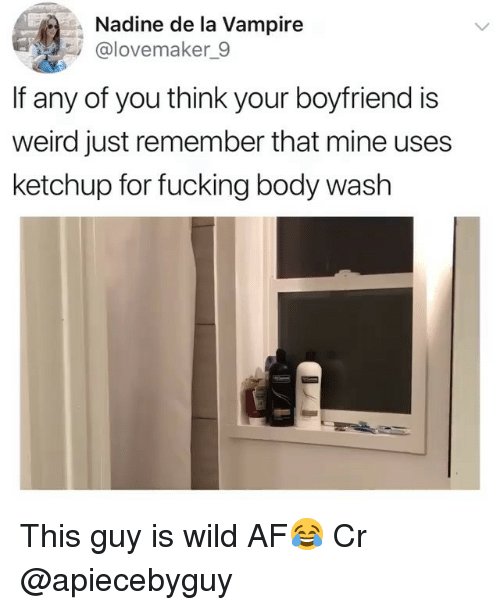 body wash: Nadine de la Vampire  @lovemaker_9  If any of you think your boyfriend is  weird just remember that mine uses  ketchup for fucking body wash This guy is wild AF😂 Cr @apiecebyguy