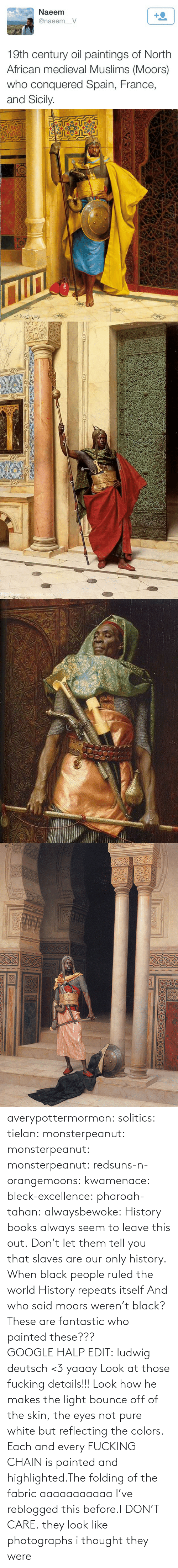 France: Naeem  +2  @naeem_V  19th century oil paintings of North  African medieval Muslims (Moors)  who conquered Spain, France,  and Sicily.   Nww.youhuaua com averypottermormon: solitics:  tielan:  monsterpeanut:  monsterpeanut:  monsterpeanut:  redsuns-n-orangemoons:  kwamenace:  bleck-excellence:  pharoah-tahan:  alwaysbewoke:  History books always seem to leave this out.  Don't let them tell you that slaves are our only history.  When black people ruled the world  History repeats itself  And who said moors weren't black?  These are fantastic who painted these???GOOGLE HALP EDIT: ludwig deutsch <3   yaaay   Look at those fucking details!!! Look how he makes the light bounce off of the skin, the eyes not pure white but reflecting the colors. Each and every FUCKING CHAIN is painted and highlighted.The folding of the fabric aaaaaaaaaaa  I've reblogged this before.I DON'T CARE.  they look like photographs   i thought they were