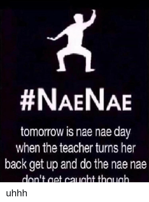 Memes, Nae Nae, and Teacher:  #NAENAE  tomorrow is nae naeday  when the teacher turns her  back get up and do the nae nae  don't get caught thollah uhhh