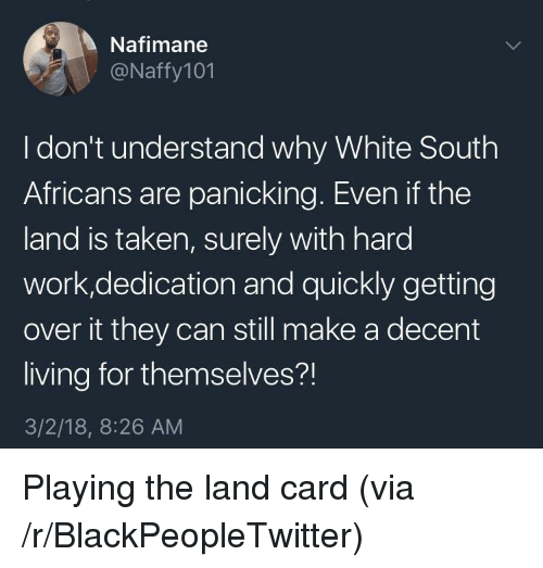 Blackpeopletwitter, Taken, and Work: Nafimane  @Naffy101  I don't understand why White South  Africans are panicking. Even if the  land is taken, surely with hard  work,dedication and quickly getting  over it they can still make a decent  living for themselves?!  3/2/18, 8:26 AM <p>Playing the land card (via /r/BlackPeopleTwitter)</p>