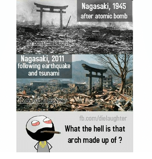 atom bomb: Nagasaki, 1945  after atomic bomb  Nagasaki, 2011  following earthquake  and tsunami  fb.com/dielaughter  What the hell is that  arch made up of