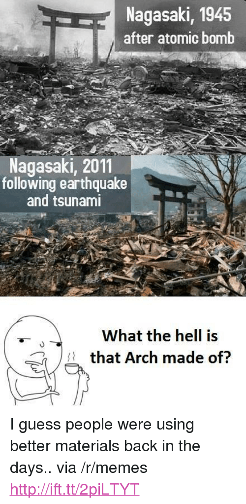 """following: Nagasaki, 1945  after atomic bomb  Nagasaki, 2011  following earthquake  and tsunami  What the hell is  that Arch made of? <p>I guess people were using better materials back in the days.. via /r/memes <a href=""""http://ift.tt/2piLTYT"""">http://ift.tt/2piLTYT</a></p>"""