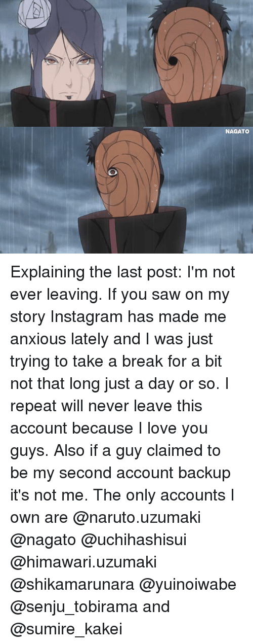 naruto uzumaki: NAGATO Explaining the last post: I'm not ever leaving. If you saw on my story Instagram has made me anxious lately and I was just trying to take a break for a bit not that long just a day or so. I repeat will never leave this account because I love you guys. Also if a guy claimed to be my second account backup it's not me. The only accounts I own are @naruto.uzumaki @nagato @uchihashisui @himawari.uzumaki @shikamarunara @yuinoiwabe @senju_tobirama and @sumire_kakei