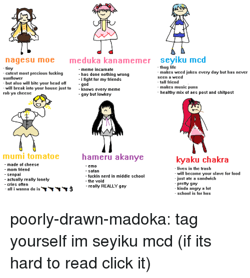 Tall Friend: nagesu moe  meduka kanamemer seyiku mcd  - thug life  tiny  -cutest most precious fucking  sunflower  - but also will bite vour head off  - meme incarnate  - has done nothing wrong  - i fight for my friends  -god  makes weed jokes every day but has never  seen a weed  - tall friend  - makes music puns  - healthy mix of aes post and shitpost  will break into your house just to  rob ya cheese  - knows everv meme  -gay but lowkey  mumi tomatoe  hameru akanye  kyaku chakra  - made of cheese  - mom friend  - senpai  - actually really lonely  - cries often  - all i wanna d0 IS  - emO  - satan  - fuckin nerd in middle school  - the void  -really REALLY gay  ives in the trash  - will become vour slave for f000  just ate a sandwich  pretty gay  kinda angry a lot  - school is for hOs poorly-drawn-madoka:  tag yourself im seyiku mcd(if its hard to read click it)