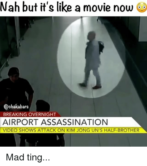 Memes, Videos, and Video: Nah but it's like a movie now  @chakabars  BREAKING OVERNIGHT  AIRPORT ASSASSINATION  VIDEO SHOWS ATTACK ON KIM JONG UN'S HALF-BROTHER Mad ting...