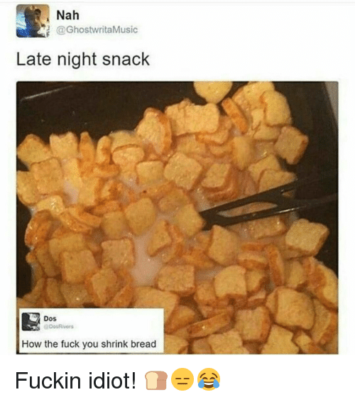 late night snacks: Nah  @Ghostwrita Music  Late night snack  Dos  Dos Rivers  How the fuck you shrink bread Fuckin idiot! 🍞😑😂