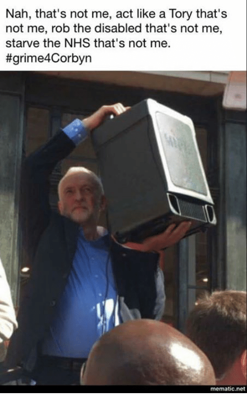 Memes, 🤖, and Net: Nah, that's not me, act like a Tory that's  not me, rob the disabled that's not me,  starve the NHS that's not me.  #grime4Corbyn  mematic.net