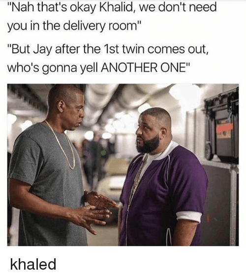 "Another One, Jay, and Okay: ""Nah that's okay Khalid, we don't need  you in the delivery room""  ""But Jay after the 1st twin comes out,  who's gonna yell ANOTHER ONE"" khaled"