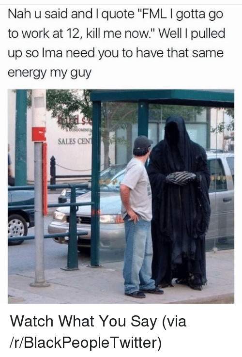 """gotta-go: Nah u said and I quote """"FML I gotta go  to work at 12, kill me now."""" Well I pulled  up so Ima need you to have that same  energy my guy  SALES CEN <p>Watch What You Say (via /r/BlackPeopleTwitter)</p>"""