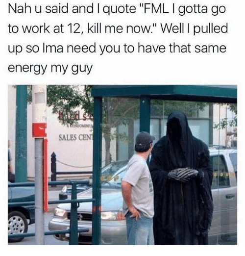 """FML: Nah u said and I quote """"FML I gotta go  to work at 12, kill me now."""" Well I pulled  up so Ima need you to have that same  energy my guy  SALES CEN"""