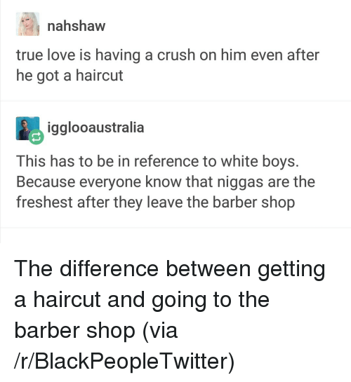 The Barber Shop: nahshaw  true love is having a crush on him even after  he got a haircut  igglooaustralia  This has to be in reference to white boys.  Because everyone know that niggas are the  freshest after they leave the barber shop <p>The difference between getting a haircut and going to the barber shop (via /r/BlackPeopleTwitter)</p>
