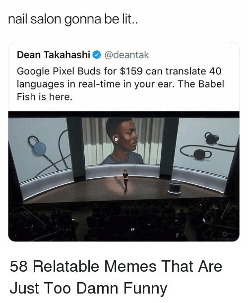 Funny, Google, and Lit: nail salon gonna be lit..  Dean Takahashi @deantak  Google Pixel Buds for $159 can translate 40  languages in real-time in your ear. The Babel  Fish is here. 58 Relatable Memes That Are Just Too Damn Funny