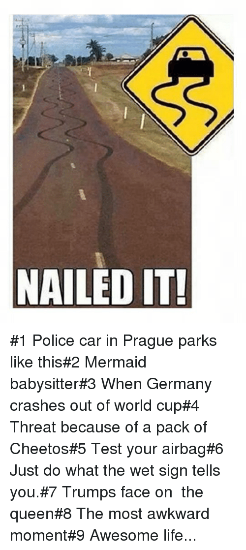 Police Car: NAILED IT #1 Police car in Prague parks like this#2 Mermaid babysitter#3 When Germany crashes out of world cup#4 Threat because of a pack of Cheetos#5 Test your airbag#6 Just do what the wet sign tells you.#7 Trumps face on  the queen#8 The most awkward moment#9 Awesome life...