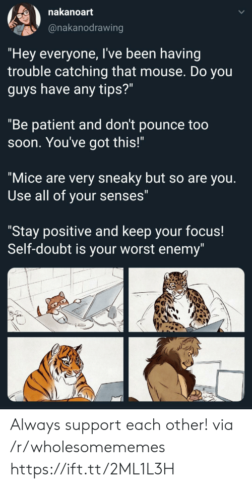 "Patient: nakanoart  @nakanodrawing  ""Hey everyone, I've been having  trouble catching that mouse. Do you  guys have any tips?""  ""Be patient and don't pounce too  Soon. You've got this!""  ""Mice are very sneaky but so are you.  Use all of your senses""  ""Stay positive and keep your focus!  Self-doubt is your worst enemy"" Always support each other! via /r/wholesomememes https://ift.tt/2ML1L3H"