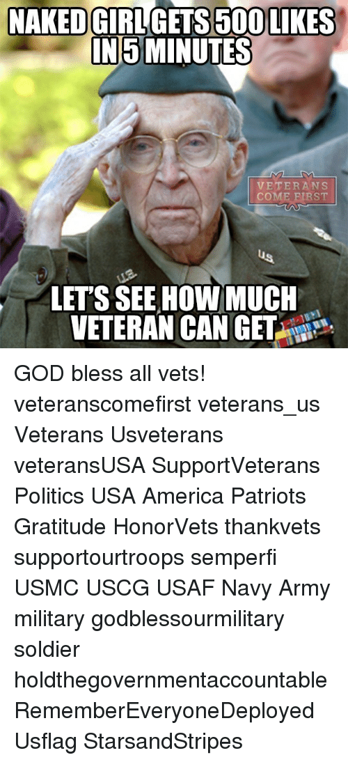 Blessed, Memes, and Patriotic: NAKED  GIRL GETS 5000 LIKES  NI5 MINUTES  VETERANS  COME REST  LETS SEE HOW MUCH  VETERAN CAN GET GOD bless all vets! veteranscomefirst veterans_us Veterans Usveterans veteransUSA SupportVeterans Politics USA America Patriots Gratitude HonorVets thankvets supportourtroops semperfi USMC USCG USAF Navy Army military godblessourmilitary soldier holdthegovernmentaccountable RememberEveryoneDeployed Usflag StarsandStripes