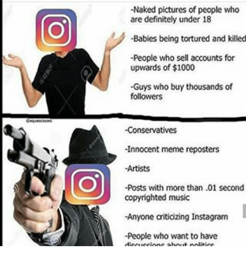 Memes, 🤖, and Wanted: -Naked pictures of people who  are definitely under 18  -Babies being tortured and killed  -People who sell accounts for  upwards of $1000  -Guys who buy thousands of  followers  -Conservatives  -Innocent meme reposters  -Artists  -Posts with more than .01 second  copyrighted music  -Anyone aiticizing Instagram  -People who want to have